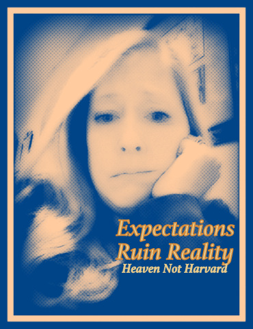 Do we let unreasonable expectations get in the way of enjoying our real life? Heaven Not Harvard